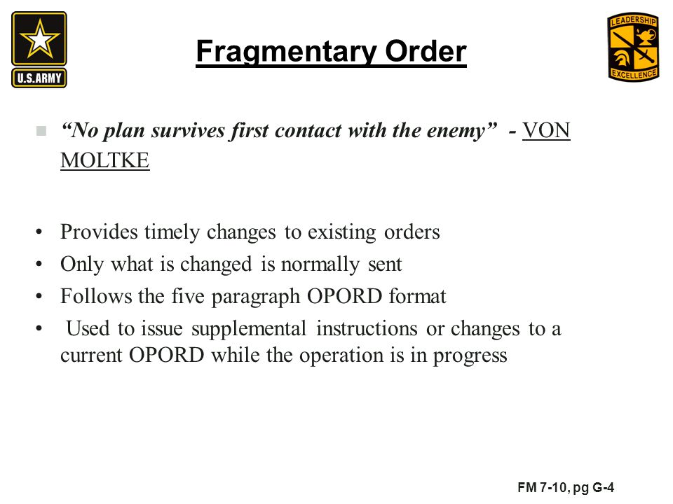Fragmentary Order No plan survives first contact with the enemy - VON MOLTKE. Provides timely changes to existing orders.