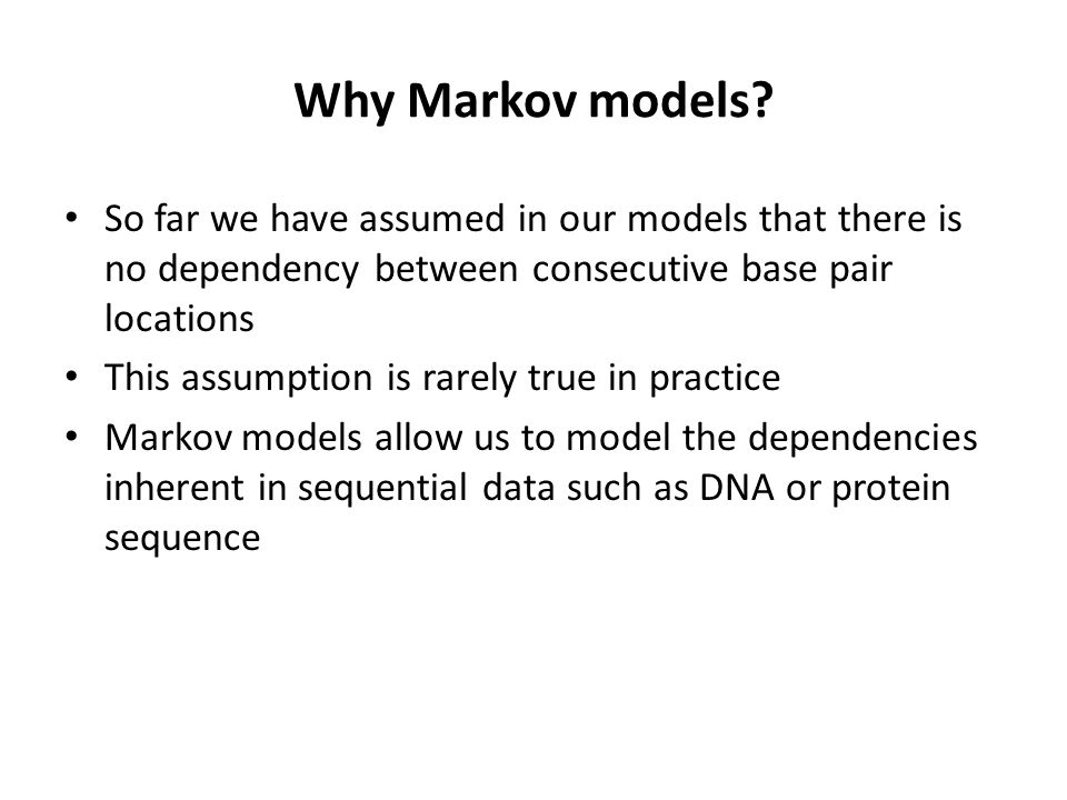 Why Markov models So far we have assumed in our models that there is no dependency between consecutive base pair locations.