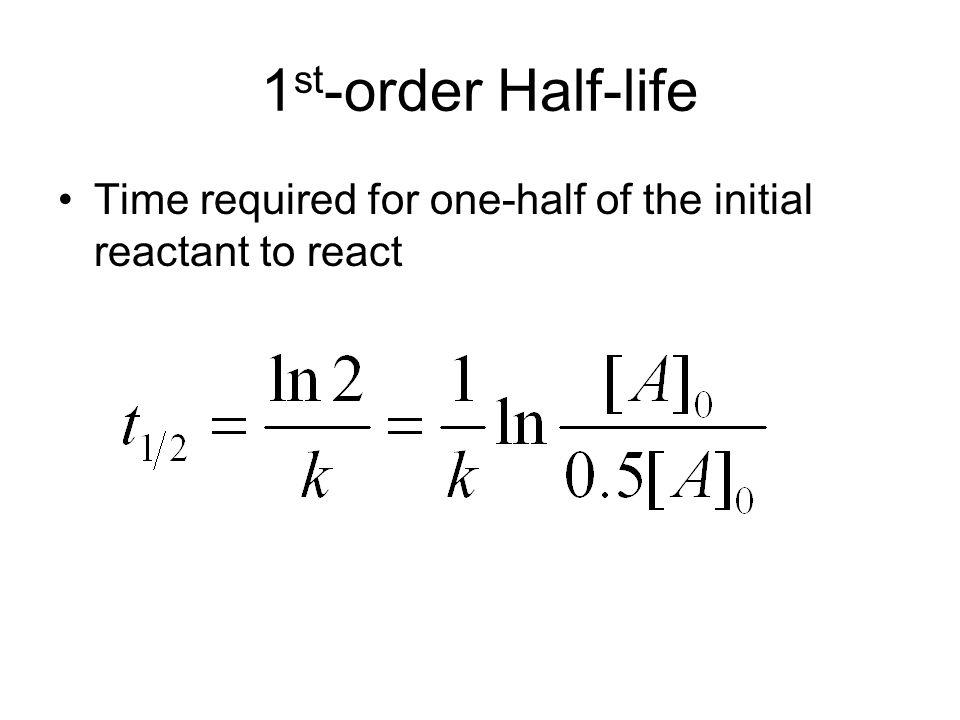 1st-order Half-life Time required for one-half of the initial reactant to react