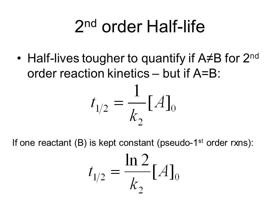 2nd order Half-life Half-lives tougher to quantify if A≠B for 2nd order reaction kinetics – but if A=B: