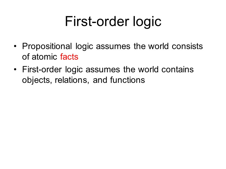 First-order logic Propositional logic assumes the world consists of atomic facts.
