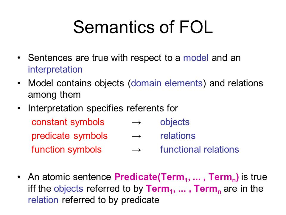 Semantics of FOL Sentences are true with respect to a model and an interpretation. Model contains objects (domain elements) and relations among them.