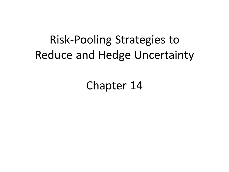 Risk-Pooling Strategies to Reduce and Hedge Uncertainty Chapter 14