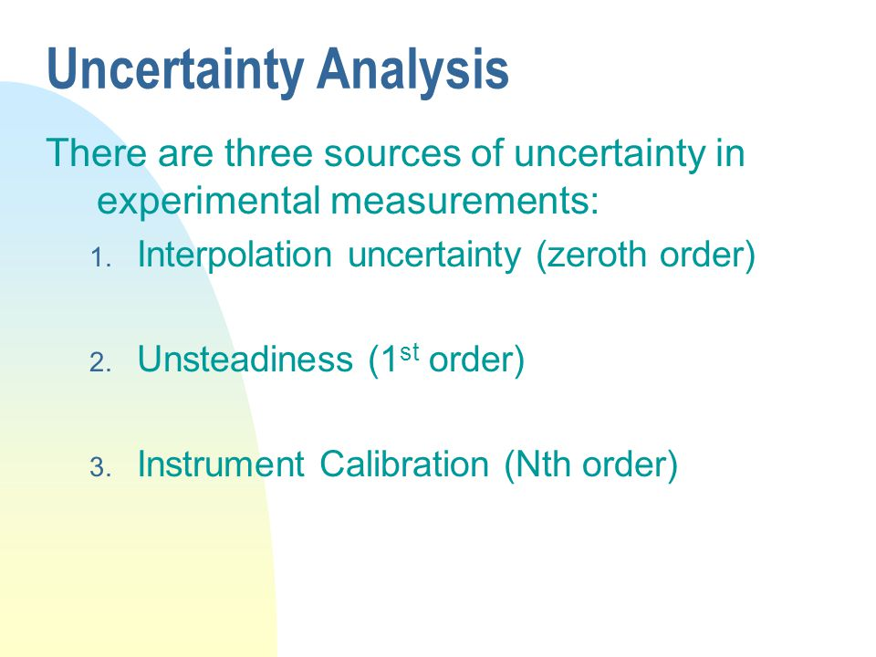 Uncertainty Analysis There are three sources of uncertainty in experimental measurements: Interpolation uncertainty (zeroth order)