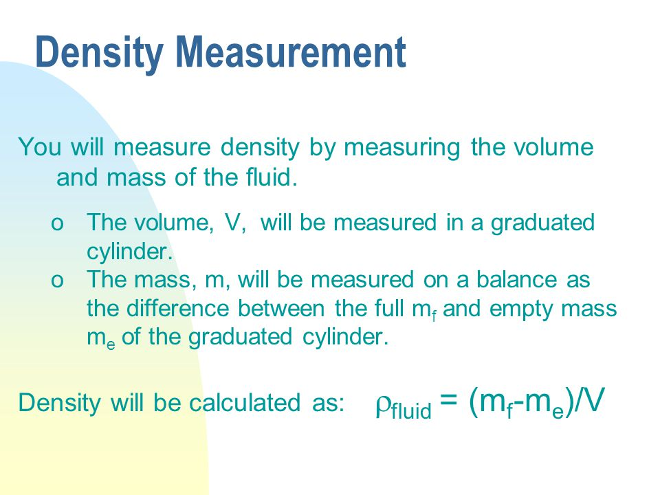 Density Measurement You will measure density by measuring the volume and mass of the fluid.