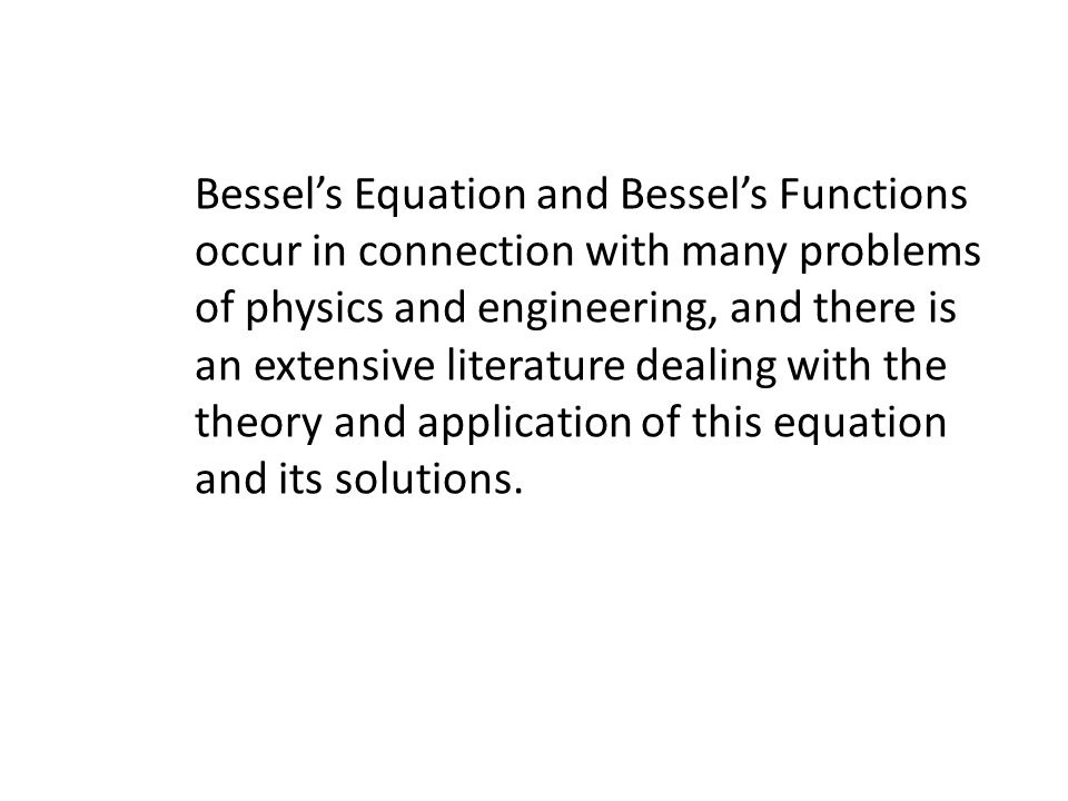 Bessel's Equation and Bessel's Functions occur in connection with many problems of physics and engineering, and there is an extensive literature dealing with the theory and application of this equation and its solutions.