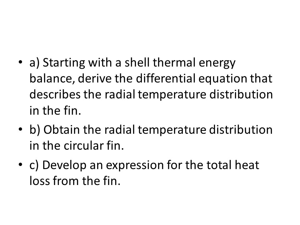 a) Starting with a shell thermal energy balance, derive the differential equation that describes the radial temperature distribution in the fin.