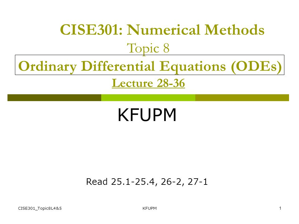 CISE301: Numerical Methods Topic 8 Ordinary Differential Equations (ODEs) Lecture 28-36