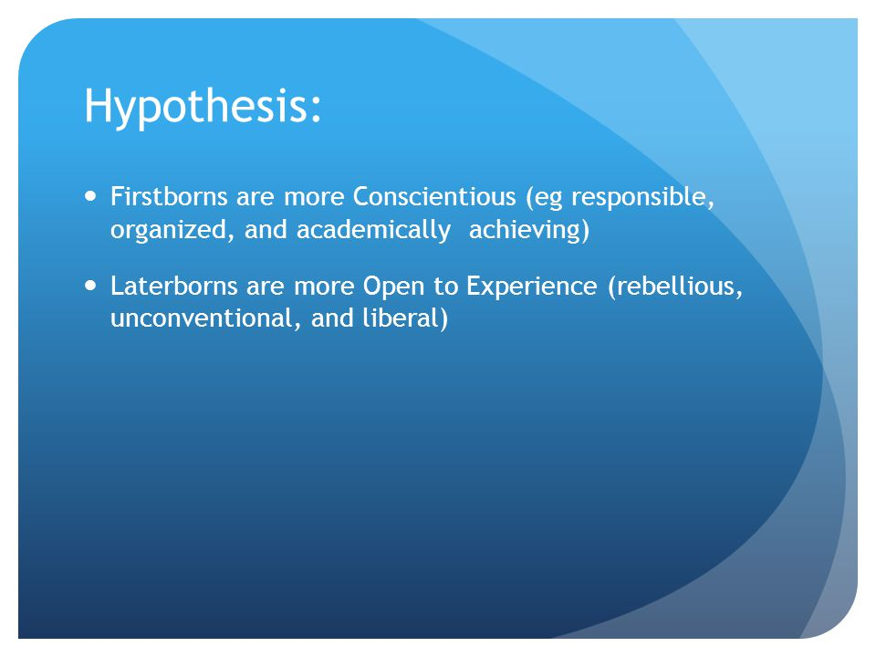 Hypothesis: Firstborns are more Conscientious (eg responsible, organized, and academically achieving)