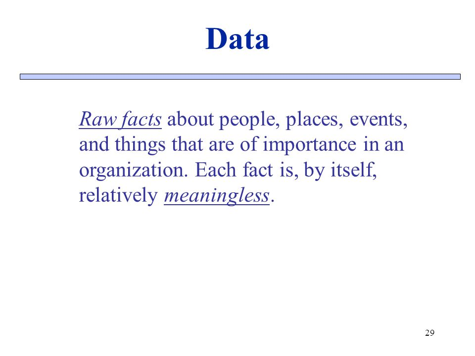 Data Raw facts about people, places, events, and things that are of importance in an organization. Each fact is, by itself, relatively meaningless.