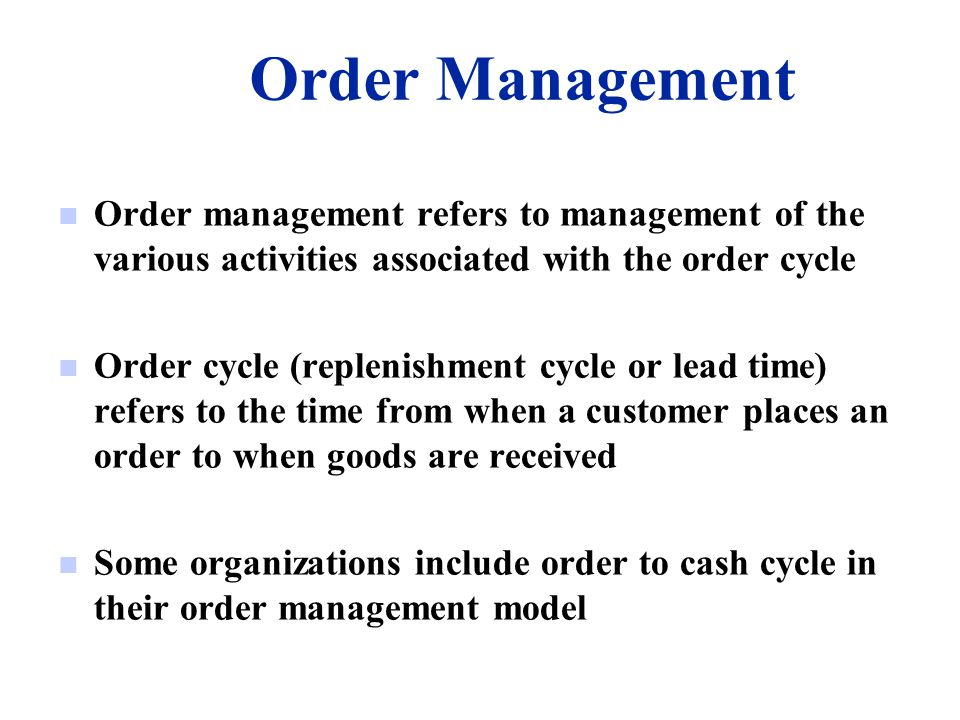 Order Management Order management refers to management of the various activities associated with the order cycle.