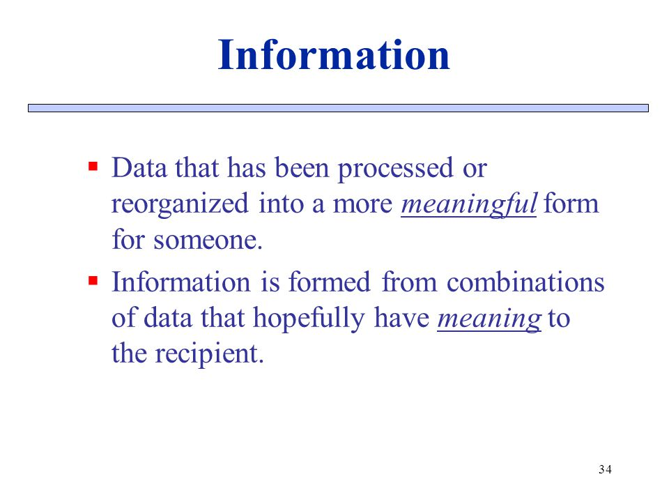 Information Data that has been processed or reorganized into a more meaningful form for someone.