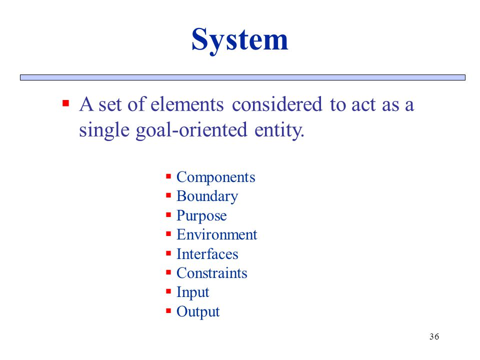 System A set of elements considered to act as a single goal-oriented entity. Components. Boundary.