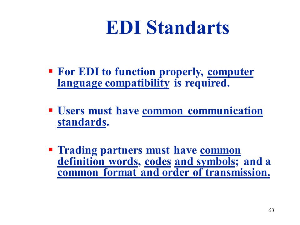 EDI Standarts For EDI to function properly, computer language compatibility is required. Users must have common communication standards.