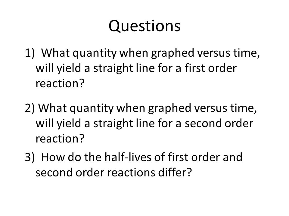 Questions 1) What quantity when graphed versus time, will yield a straight line for a first order reaction