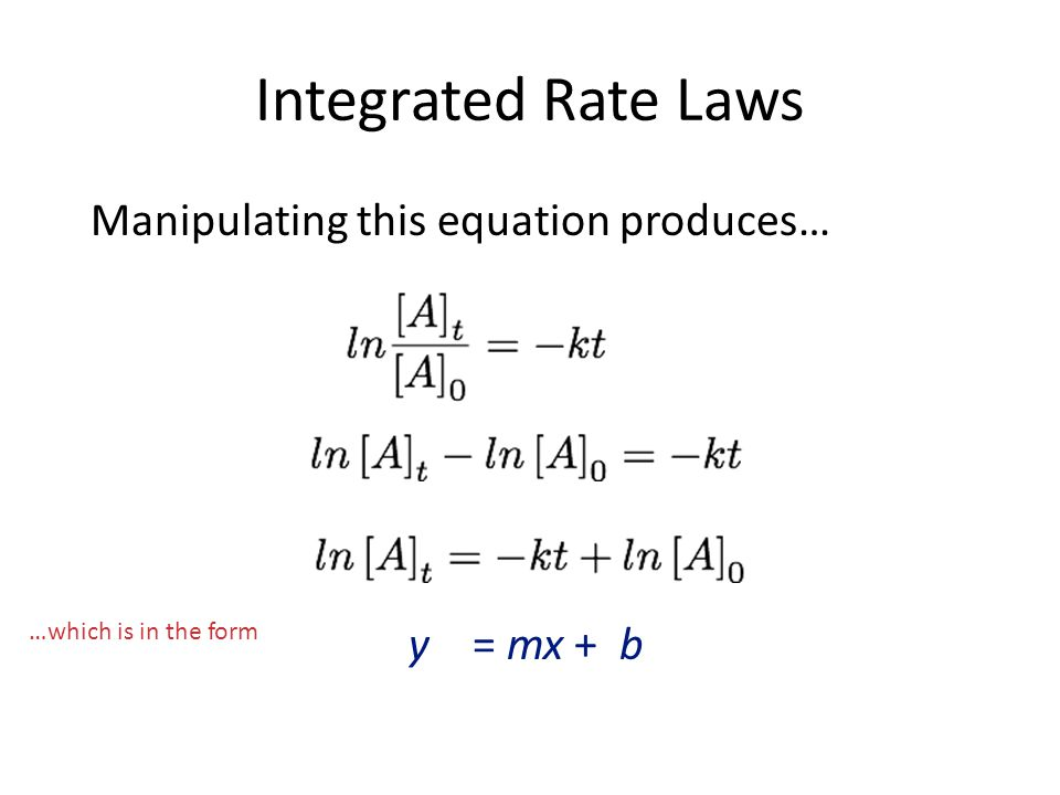 Integrated Rate Laws Manipulating this equation produces… y = mx + b