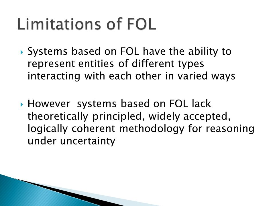 Limitations of FOL Systems based on FOL have the ability to represent entities of different types interacting with each other in varied ways.