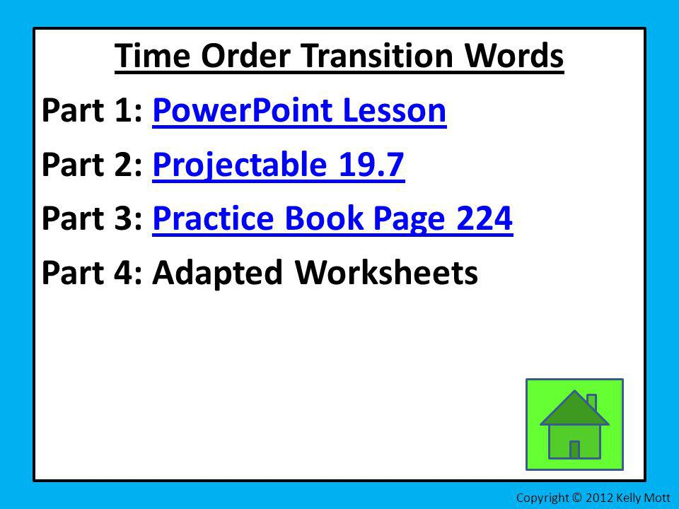 Time Order Transition Words Part 1: PowerPoint Lesson Part 2: Projectable 19.7 Part 3: Practice Book Page 224 Part 4: Adapted Worksheets