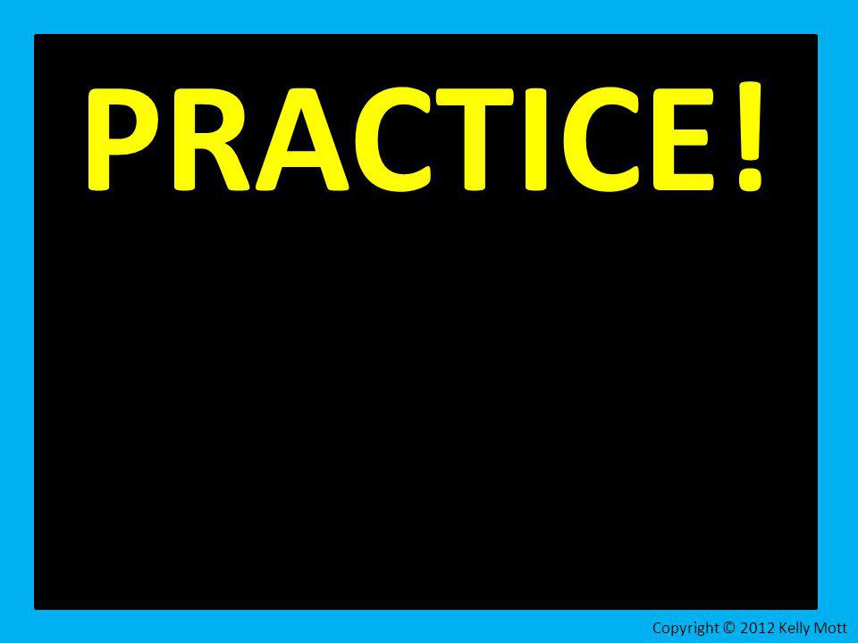 PRACTICE! Copyright © 2012 Kelly Mott 25