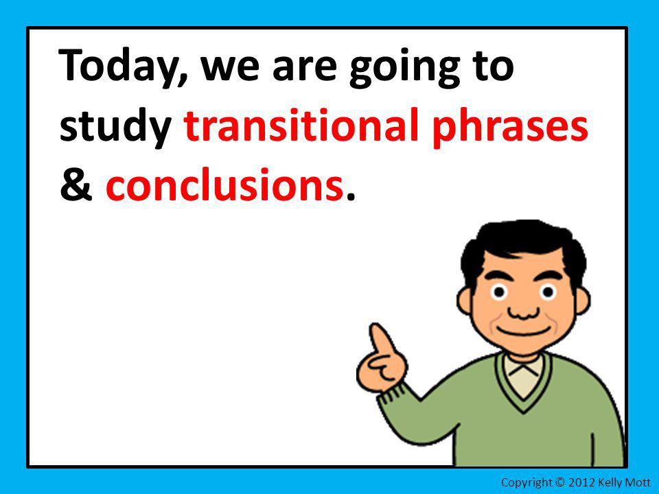 Today, we are going to study transitional phrases & conclusions.