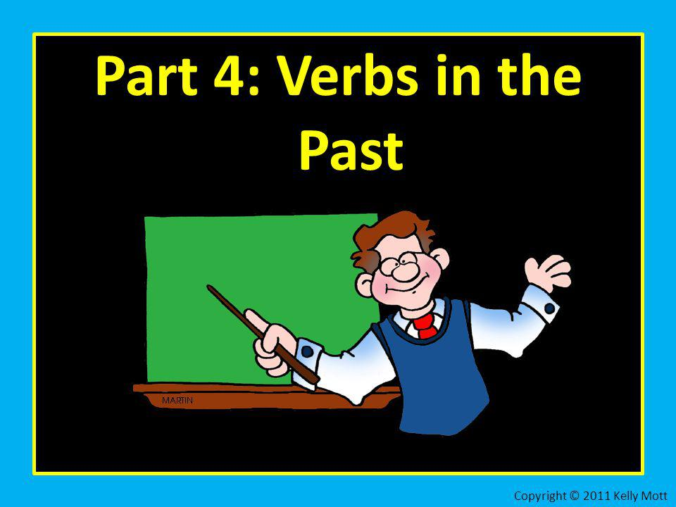 Part 4: Verbs in the Past Copyright © 2011 Kelly Mott 49
