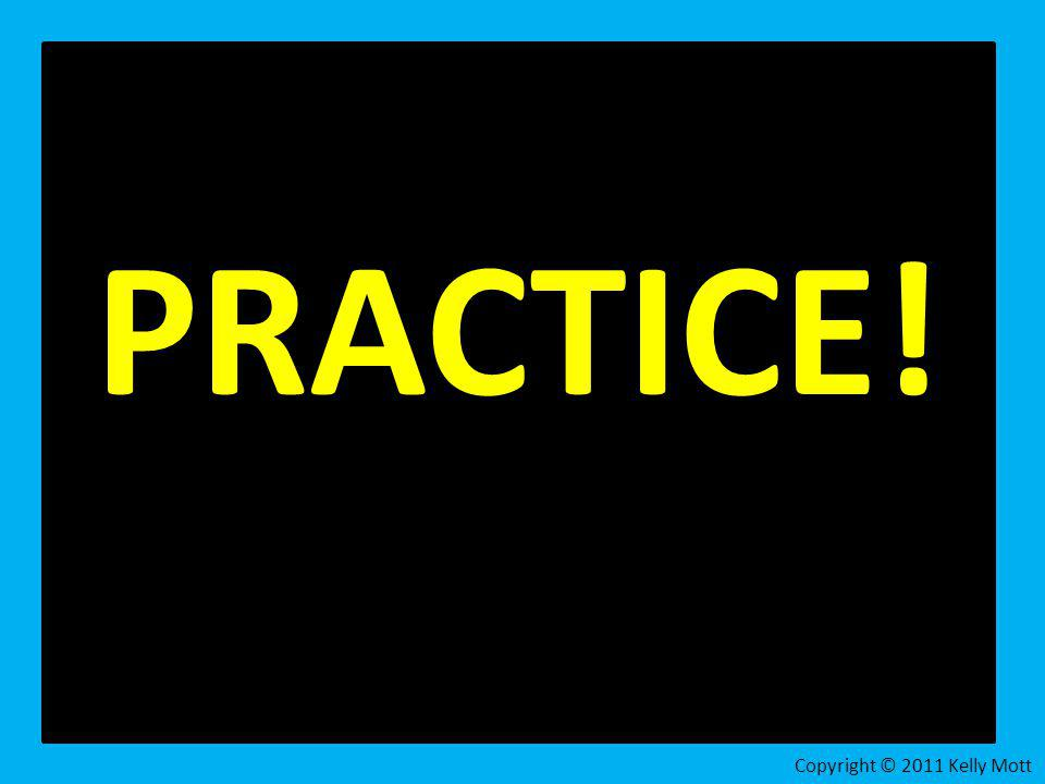 PRACTICE! Copyright © 2011 Kelly Mott 52
