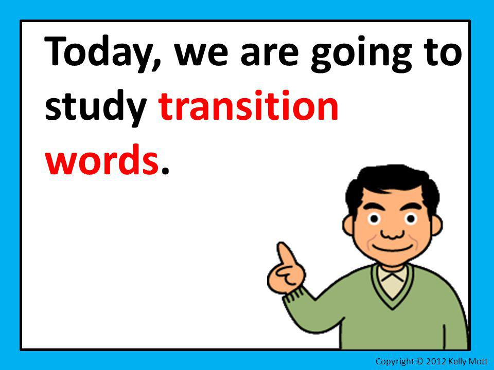 Today, we are going to study transition words.