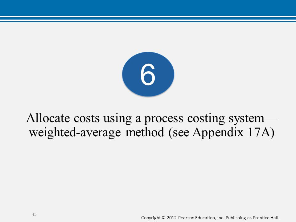 6 Allocate costs using a process costing system—weighted-average method (see Appendix 17A)