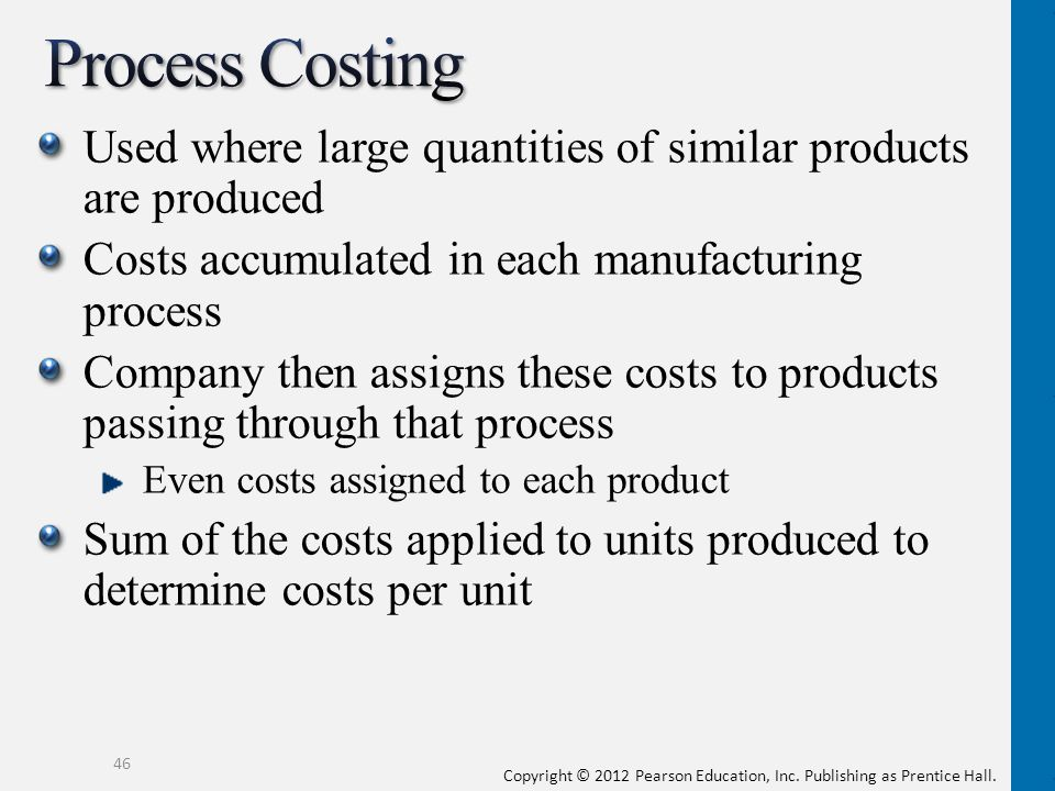 Process Costing Used where large quantities of similar products are produced. Costs accumulated in each manufacturing process.