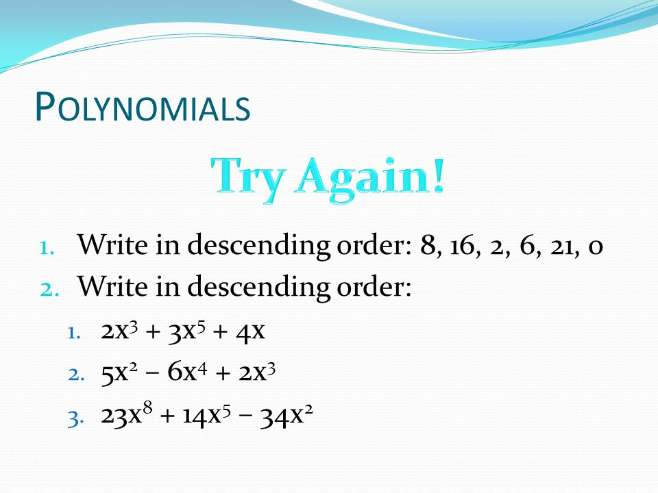 Try Again! Polynomials Write in descending order: 8, 16, 2, 6, 21, 0