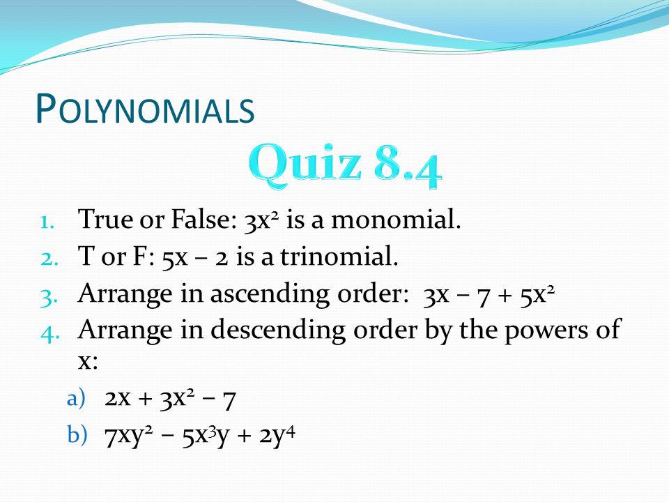 Quiz 8.4 Polynomials True or False: 3x2 is a monomial.