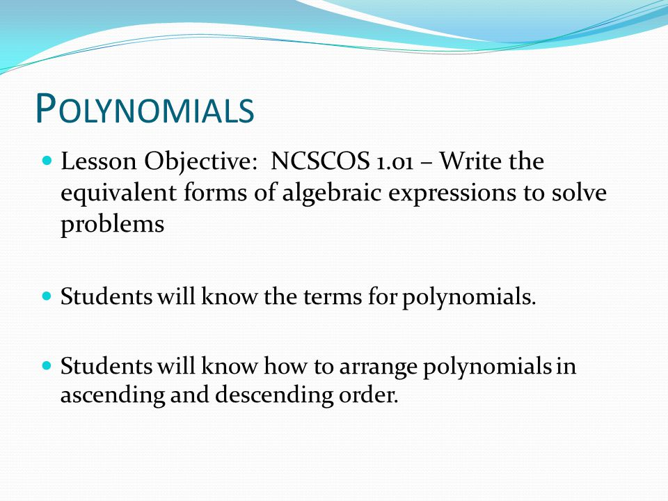 Polynomials Lesson Objective: NCSCOS 1.01 – Write the equivalent forms of algebraic expressions to solve problems.