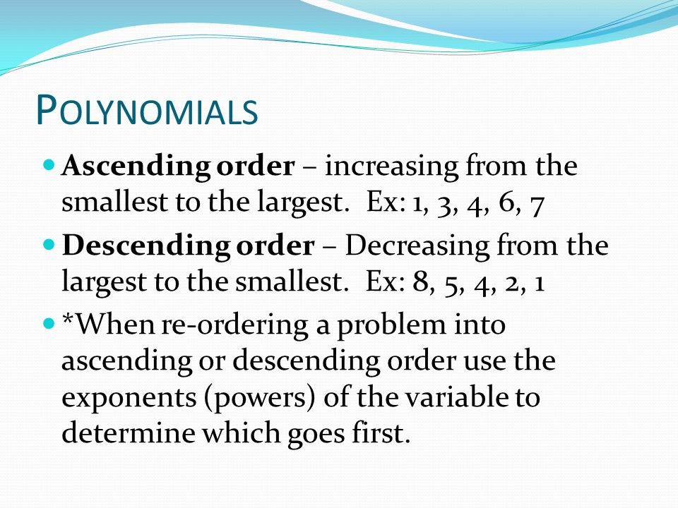 Polynomials Ascending order – increasing from the smallest to the largest. Ex: 1, 3, 4, 6, 7.