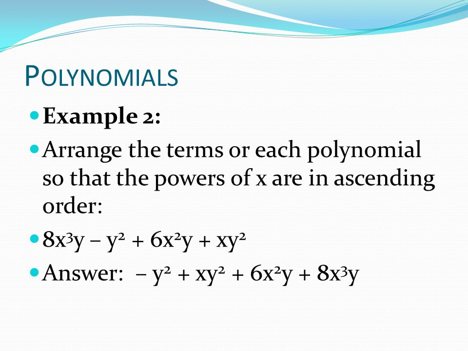 Polynomials Example 2: Arrange the terms or each polynomial so that the powers of x are in ascending order: