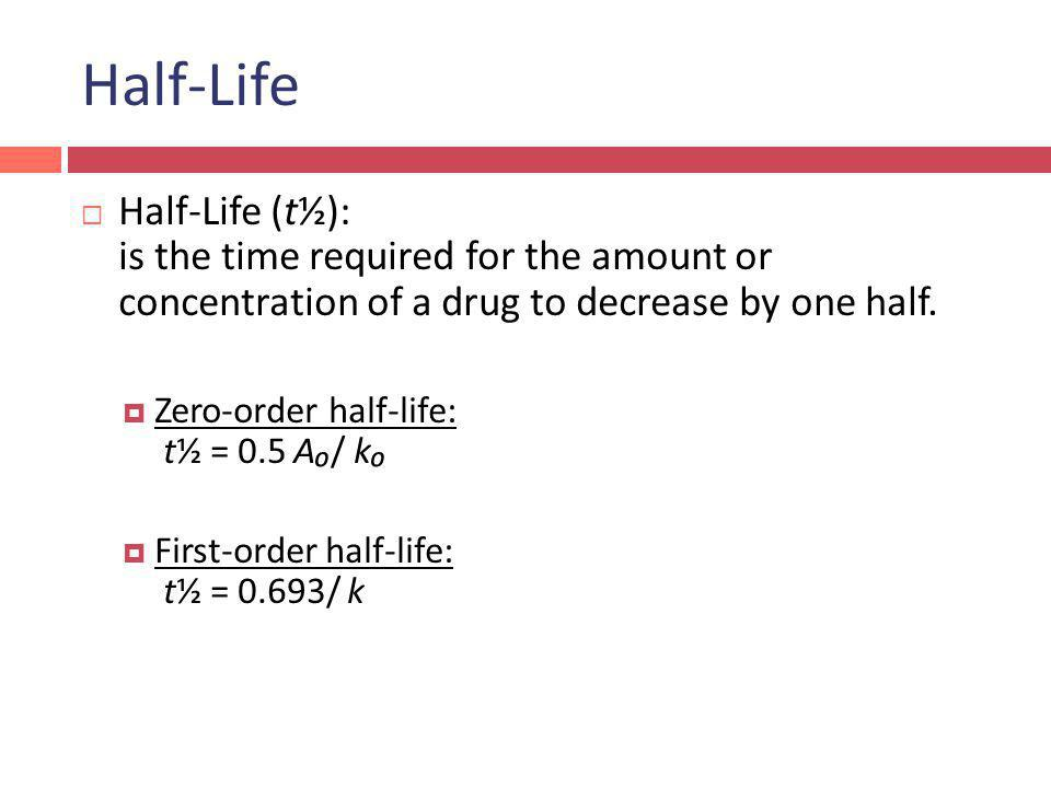 Half-Life Half-Life (t½): is the time required for the amount or concentration of a drug to decrease by one half.