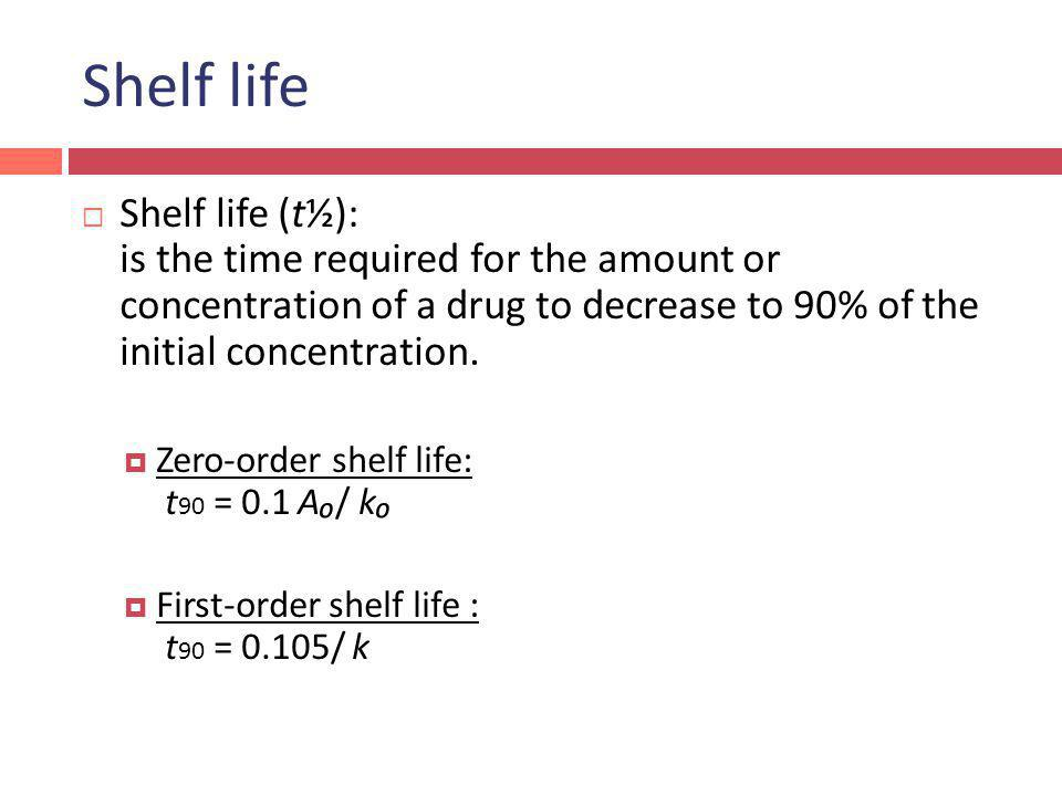 Shelf life Shelf life (t½): is the time required for the amount or concentration of a drug to decrease to 90% of the initial concentration.