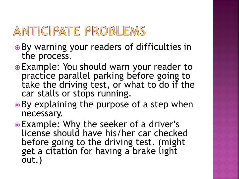 Anticipate problems By warning your readers of difficulties in the process.
