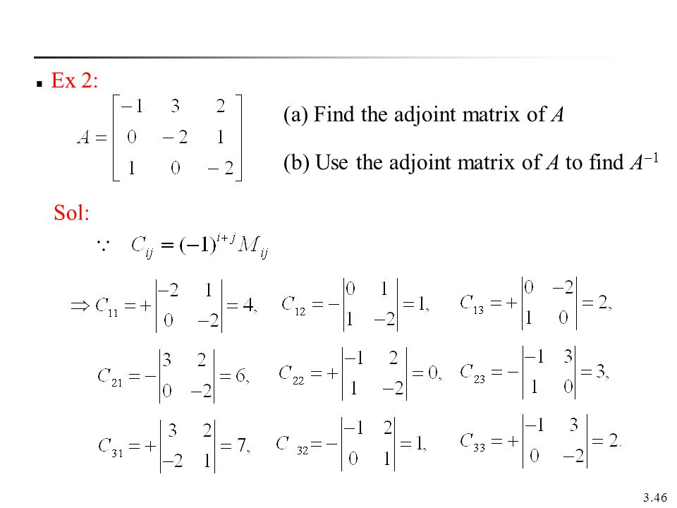 Ex 2: (a) Find the adjoint matrix of A (b) Use the adjoint matrix of A to find A–1 Sol: