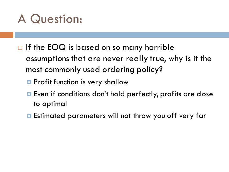A Question: If the EOQ is based on so many horrible assumptions that are never really true, why is it the most commonly used ordering policy