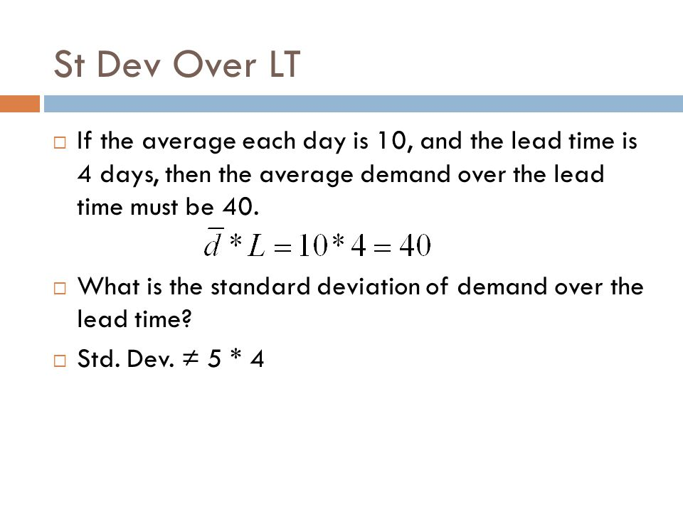 St Dev Over LT If the average each day is 10, and the lead time is 4 days, then the average demand over the lead time must be 40.
