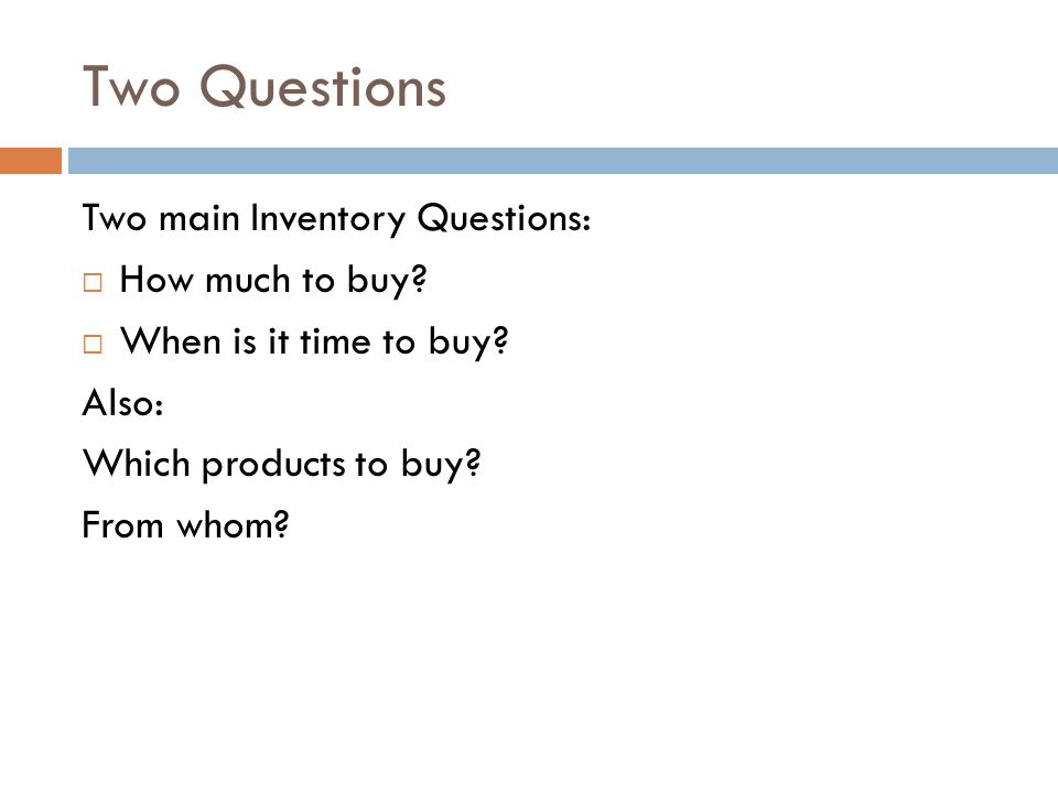 Two Questions Two main Inventory Questions: How much to buy