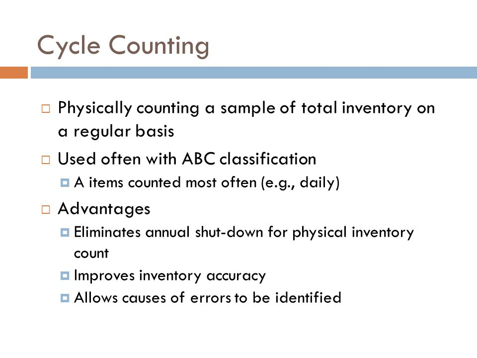 Cycle Counting Physically counting a sample of total inventory on a regular basis. Used often with ABC classification.