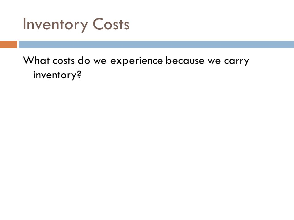Inventory Costs What costs do we experience because we carry inventory