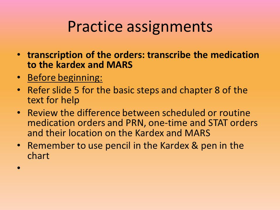 Practice assignments transcription of the orders: transcribe the medication to the kardex and MARS.