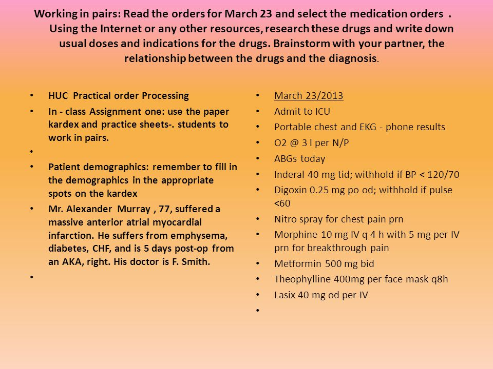 Working in pairs: Read the orders for March 23 and select the medication orders . Using the Internet or any other resources, research these drugs and write down usual doses and indications for the drugs. Brainstorm with your partner, the relationship between the drugs and the diagnosis.
