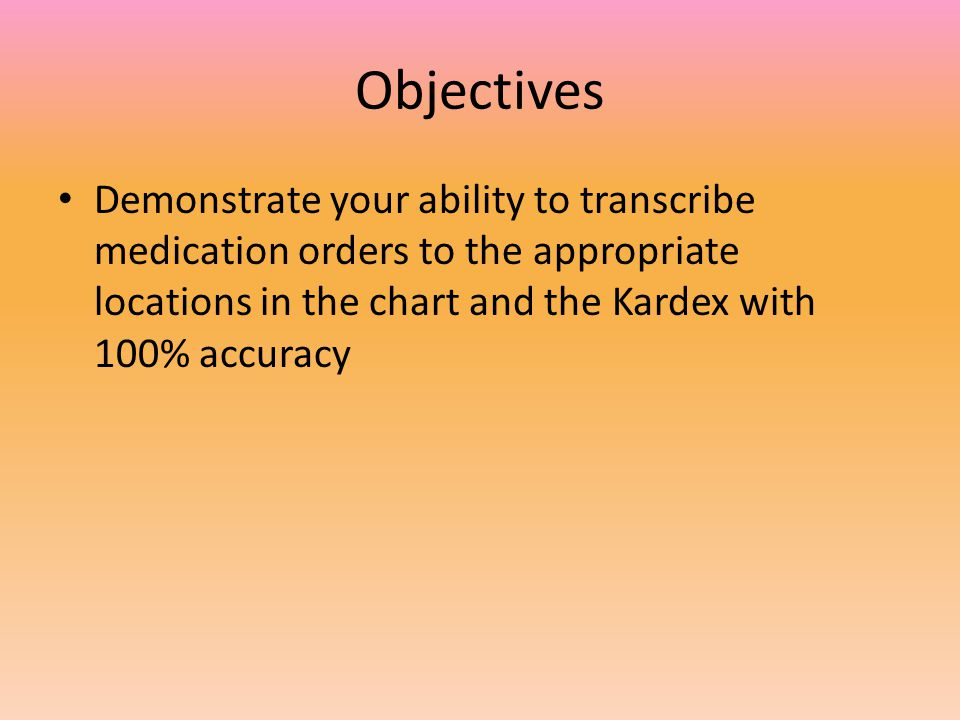 Objectives Demonstrate your ability to transcribe medication orders to the appropriate locations in the chart and the Kardex with 100% accuracy.