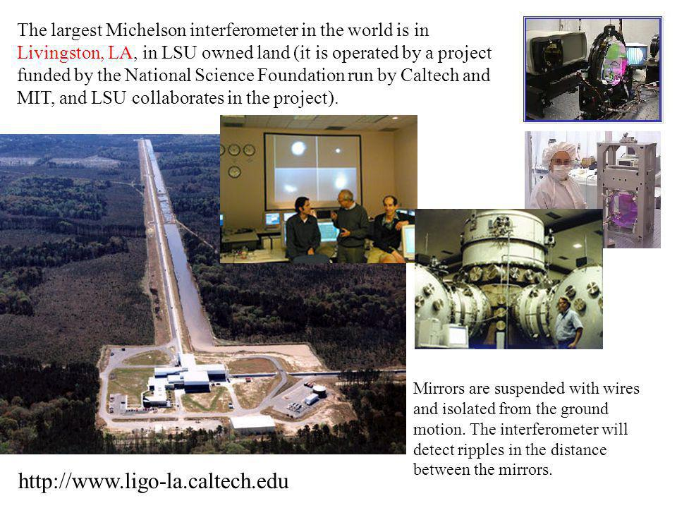 The largest Michelson interferometer in the world is in Livingston, LA, in LSU owned land (it is operated by a project funded by the National Science Foundation run by Caltech and MIT, and LSU collaborates in the project).