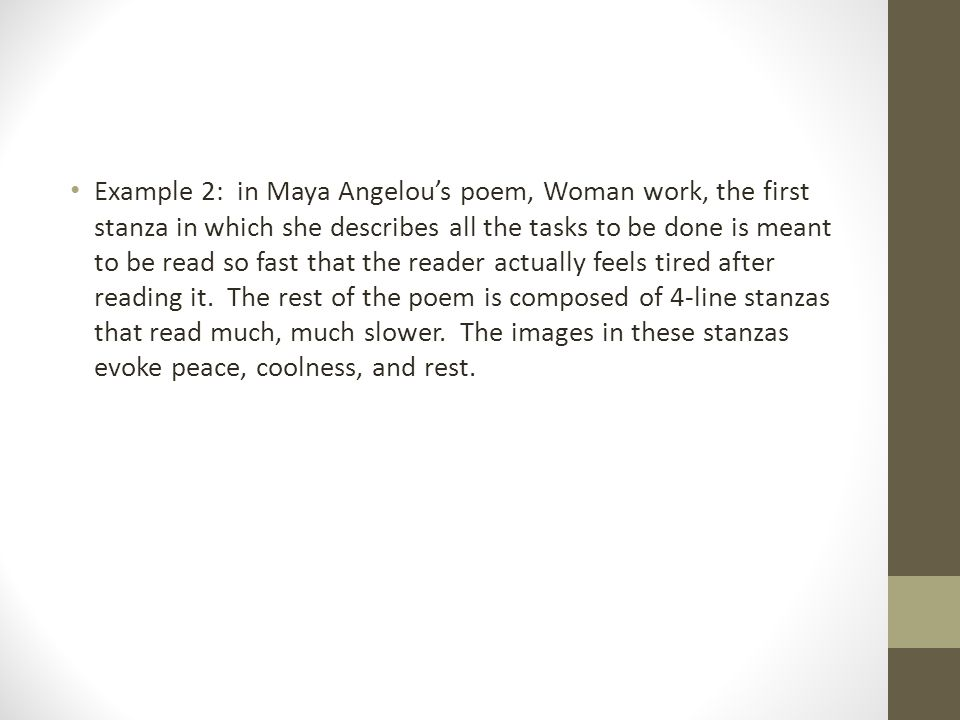 Example 2: in Maya Angelou's poem, Woman work, the first stanza in which she describes all the tasks to be done is meant to be read so fast that the reader actually feels tired after reading it.