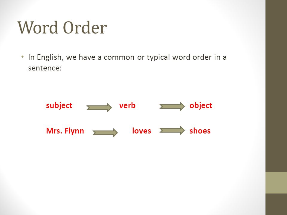 Word Order In English, we have a common or typical word order in a sentence: subject verb object.