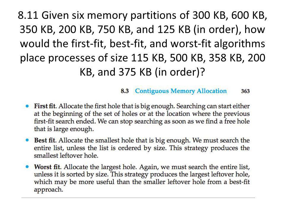 8.11 Given six memory partitions of 300 KB, 600 KB, 350 KB, 200 KB, 750 KB, and 125 KB (in order), how would the first-fit, best-fit, and worst-fit algorithms place processes of size 115 KB, 500 KB, 358 KB, 200 KB, and 375 KB (in order)